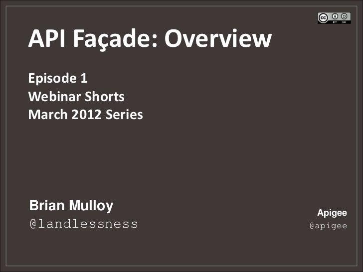 API Façade: OverviewEpisode 1Webinar ShortsMarch 2012 SeriesBrian Mulloy            Apigee@landlessness          @apigee