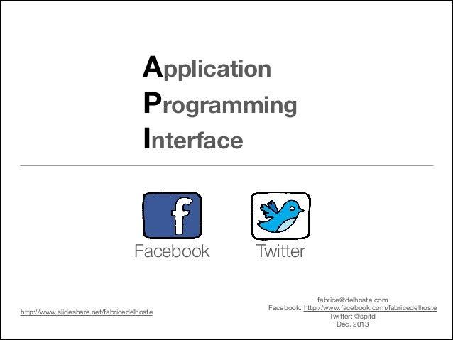 Application Programming Interface  Facebook  http://www.slideshare.net/fabricedelhoste  Twitter fabrice@delhoste.com  Face...