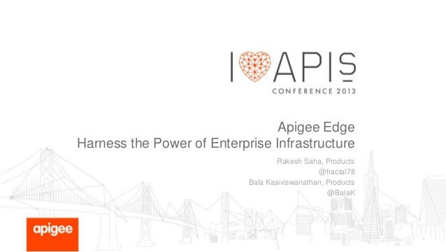 Apigee Edge Harness the Power of Enterprise Infrastructure Rakesh Saha, Products @fractal78 Bala Kasiviswanathan, Products...