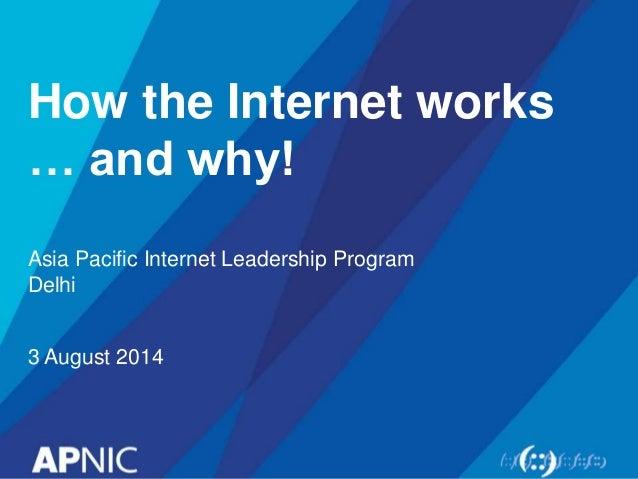 How the Internet works … and why! Asia Pacific Internet Leadership Program Delhi 3 August 2014