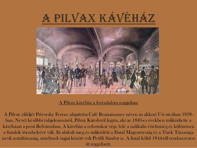 A Pilvax kávéház                              A Pilvax kávéház a forradalom napjaiban A Pilvax elődjét Privorsky Ferenc al...
