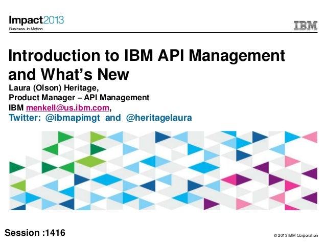 © 2013 IBM CorporationIntroduction to IBM API Managementand What's NewLaura (Olson) Heritage,Product Manager – API Managem...
