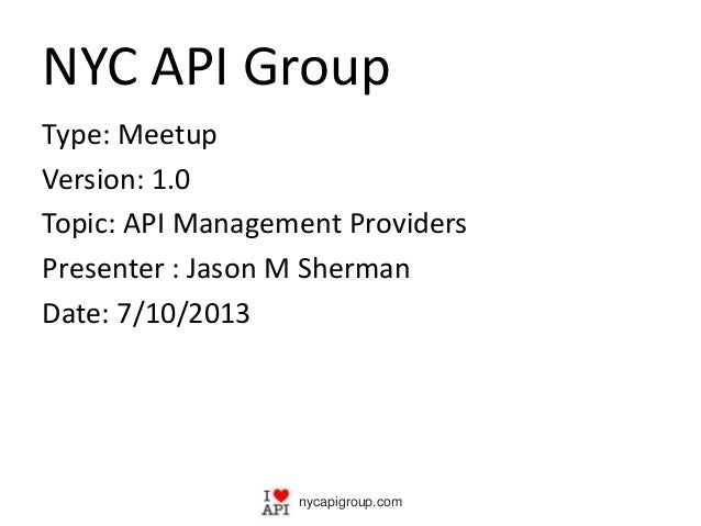 NYC API Group Type: Meetup Version: 1.0 Topic: API Management Providers Presenter : Jason M Sherman Date: 7/10/2013 nycapi...