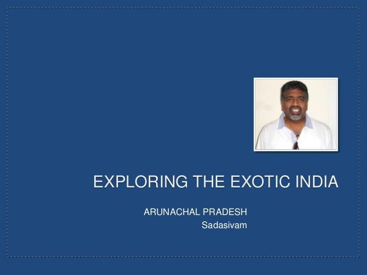 EXPLORING THE EXOTIC INDIA     ARUNACHAL PRADESH               Sadasivam