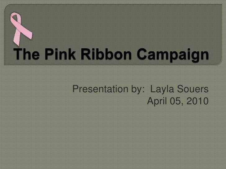 The Pink Ribbon Campaign<br />Presentation by:  LaylaSouers<br />April 05, 2010<br />