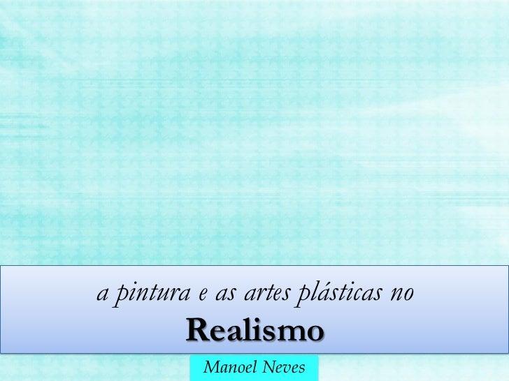 a pintura e as artes plásticas no         Realismo           Manoel Neves