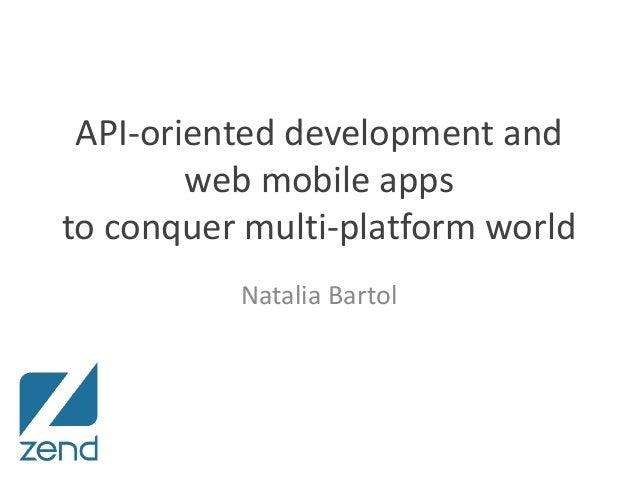 API-oriented development and web mobile apps to conquer multi-platform world Natalia Bartol