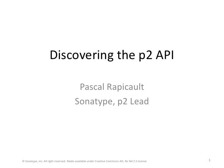 Discovering the p2 API<br />Pascal Rapicault<br />Sonatype, p2 Lead<br />© Sonatype, inc. All right reserved. Made availab...