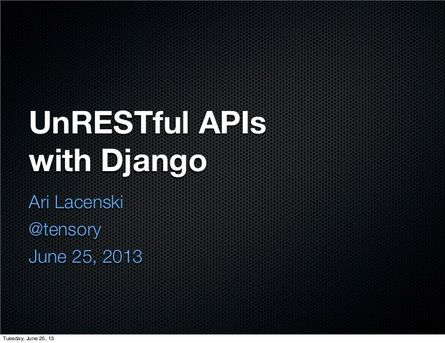 UnRESTful APIs with Django Ari Lacenski @tensory June 25, 2013 Tuesday, June 25, 13