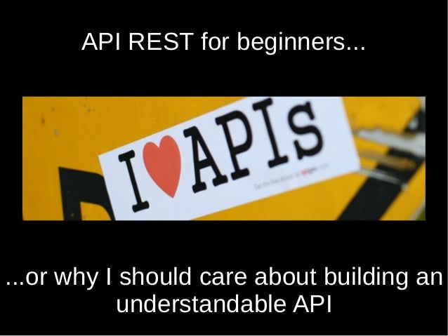 API REST for beginners... ...or why I should care about building an understandable API