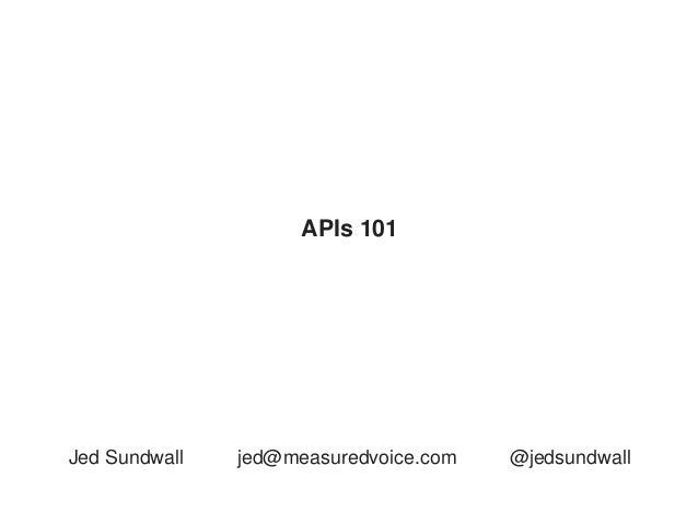 APIs 101Jed Sundwall   jed@measuredvoice.com   @jedsundwall