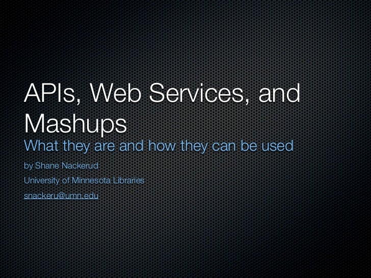 APIs, Web Services, andMashupsWhat they are and how they can be usedby Shane NackerudUniversity of Minnesota Librariessnac...