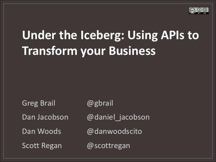 Under the Iceberg: Using APIs toTransform your BusinessGreg Brail     @gbrailDan Jacobson   @daniel_jacobsonDan Woods     ...