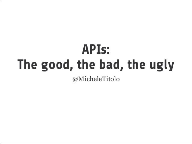 APIs: The good, the bad, the ugly @MicheleTitolo