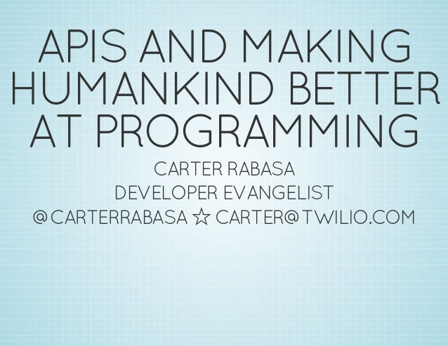 APIS AND MAKING HUMANKIND BETTER AT PROGRAMMING CARTER RABASA DEVELOPER EVANGELIST @CARTERRABASA ó CARTER@TWILIO.COM