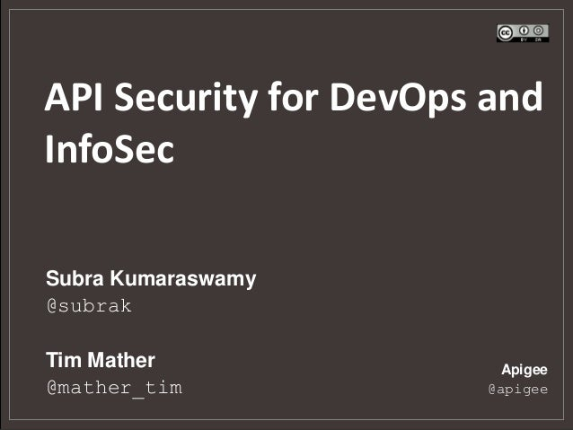 API Security for DevOps and InfoSec Subra Kumaraswamy @subrak Tim Mather @mather_tim  Apigee @apigee