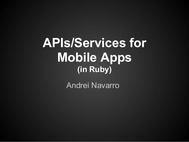 APIs/Services for  Mobile Apps     (in Ruby)   Andrei Navarro