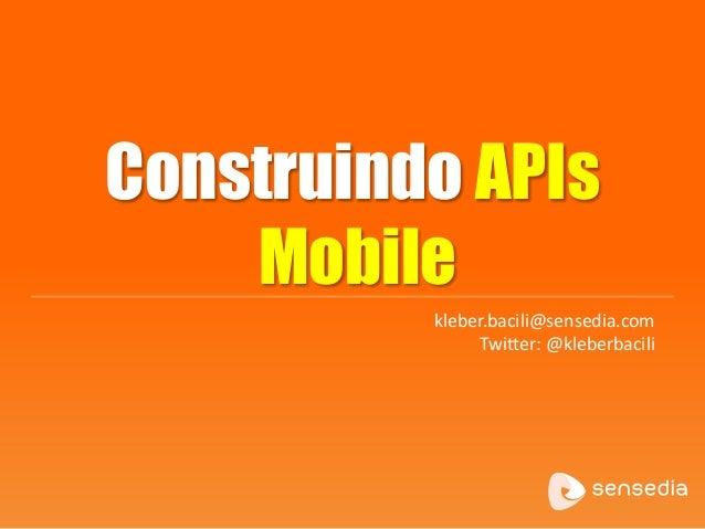 Construindo APIs Mobile kleber.bacili@sensedia.com Twitter: @kleberbacili