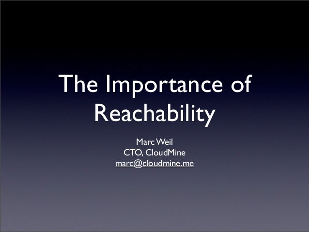 The Importance of   Reachability         Marc Weil      CTO, CloudMine     marc@cloudmine.me