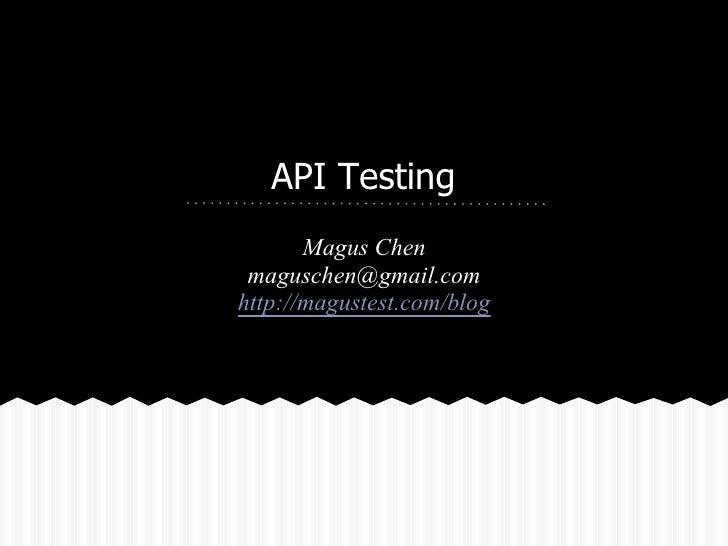API Testing       Magus Chen maguschen@gmail.comhttp://magustest.com/blog