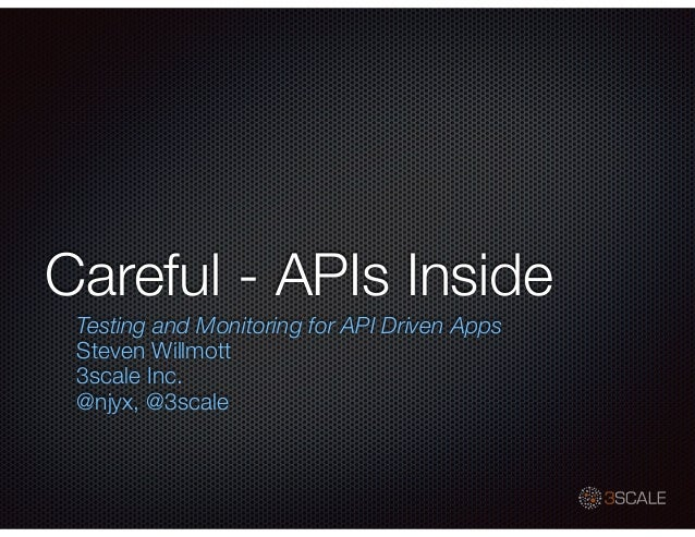 Careful - APIs Inside Testing and Monitoring for API Driven Apps Steven Willmott 3scale Inc. @njyx, @3scale