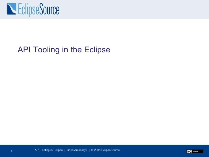API Tooling in the Eclipse API Tooling in Eclipse  |  Chris Aniszczyk  |  © 2008 EclipseSource