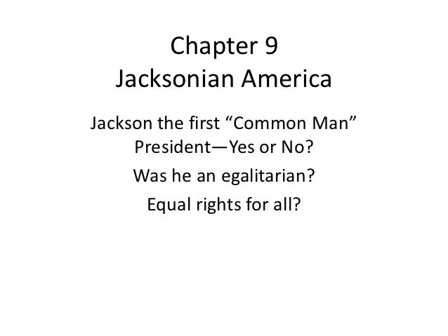 "Chapter 9  Jacksonian AmericaJackson the first ""Common Man""     President—Yes or No?     Was he an egalitarian?      Equal..."