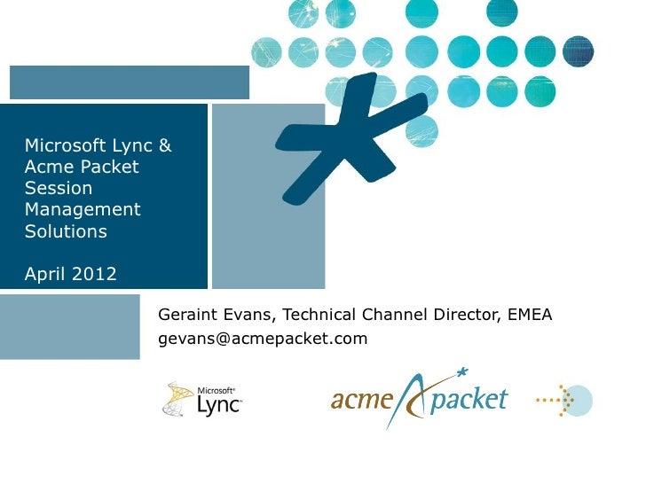 Microsoft Lync &Acme PacketSessionManagementSolutionsApril 2012              Geraint Evans, Technical Channel Director, EM...
