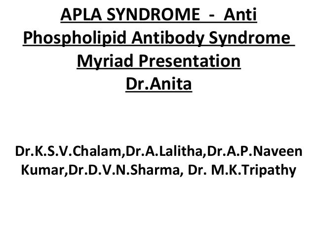 APLA SYNDROME - Anti Phospholipid Antibody Syndrome      Myriad Presentation             Dr.AnitaDr.K.S.V.Chalam,Dr.A.Lali...