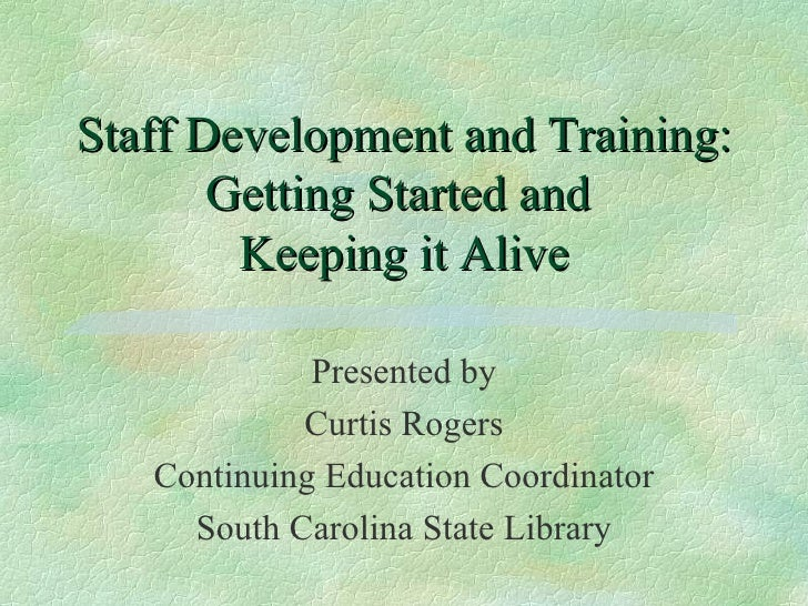 Staff Development and Training: Getting Started and  Keeping it Alive Presented by Curtis Rogers Continuing Education Coor...