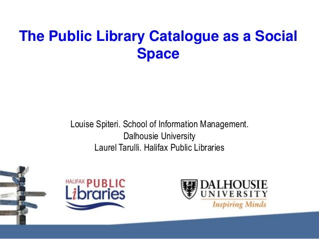 The Public Library Catalogue as a Social Space  Louise Spiteri. School of Information Management. Dalhousie University Lau...
