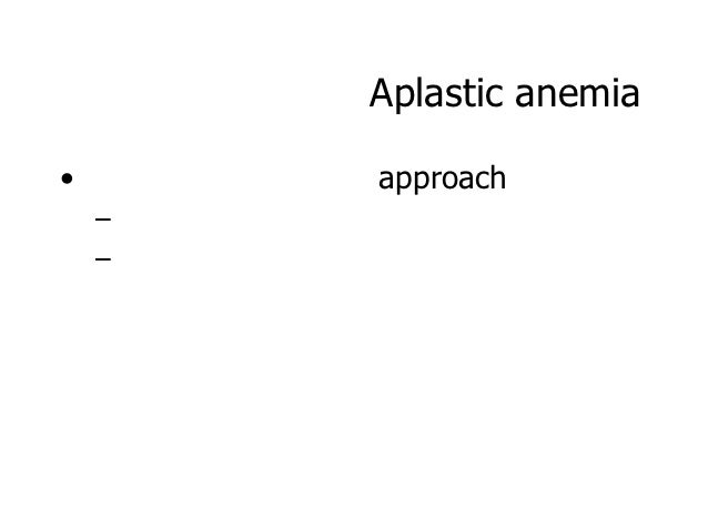 Aplastic anemia•       approach    –    –