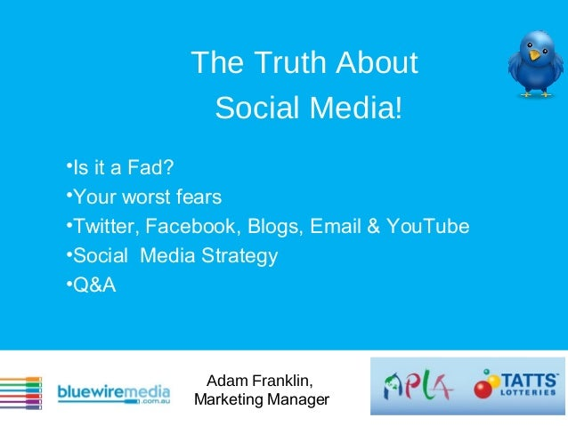 The Truth About             Social Media!•Is it a Fad?•Your worst fears•Twitter, Facebook, Blogs, Email & YouTube•Social M...