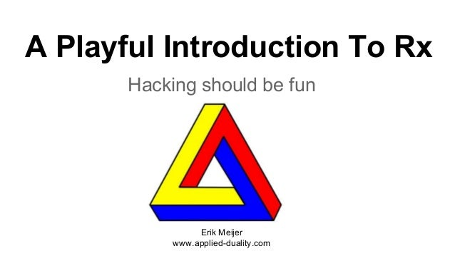 A Playful Introduction To Rx Hacking should be fun Erik Meijer www.applied-duality.com