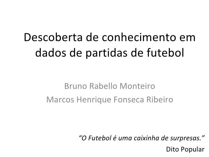 Descoberta de conhecimento em dados de partidas de futebol Bruno Rabello Monteiro Marcos Henrique Fonseca Ribeiro <ul><ul>...