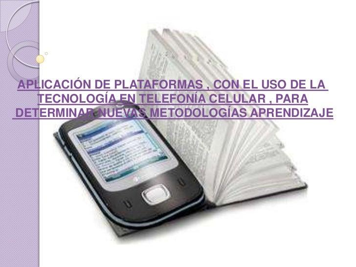 APLICACIÓN DE PLATAFORMAS , CON EL USO DE LA <br />TECNOLOGÍA EN TELEFONÍA CELULAR , PARA<br /> DETERMINAR NUEVAS METODOLO...