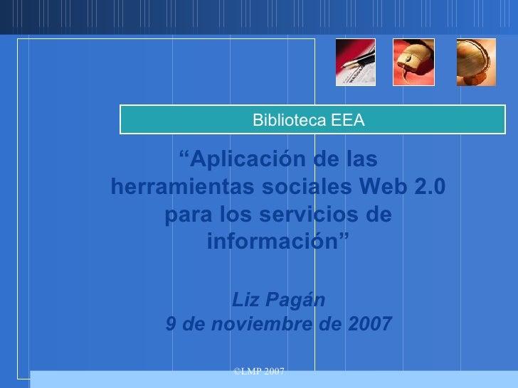 """"""" Aplicación de las herramientas sociales Web 2.0 para los servicios de información"""" Liz Pagán 9 de noviembre de 2007 Bibl..."""