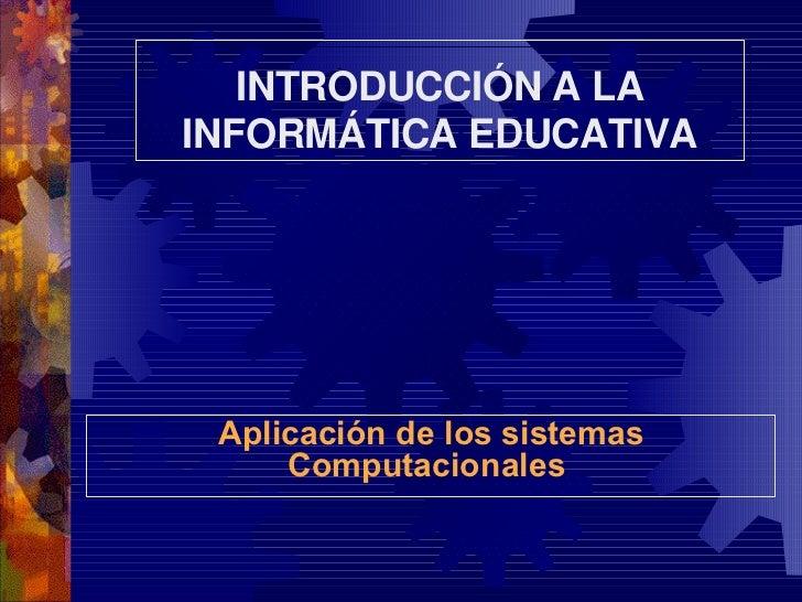 Aplicación de los sistemas Computacionales   INTRODUCCIÓN A LA INFORMÁTICA EDUCATIVA