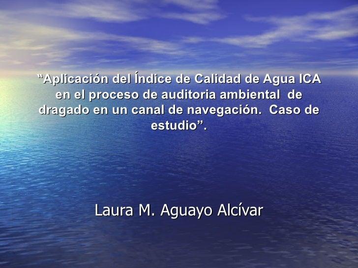 """"""" Aplicación del Índice de Calidad de Agua ICA en el proceso de auditoria ambiental  de dragado en un canal de navegación...."""