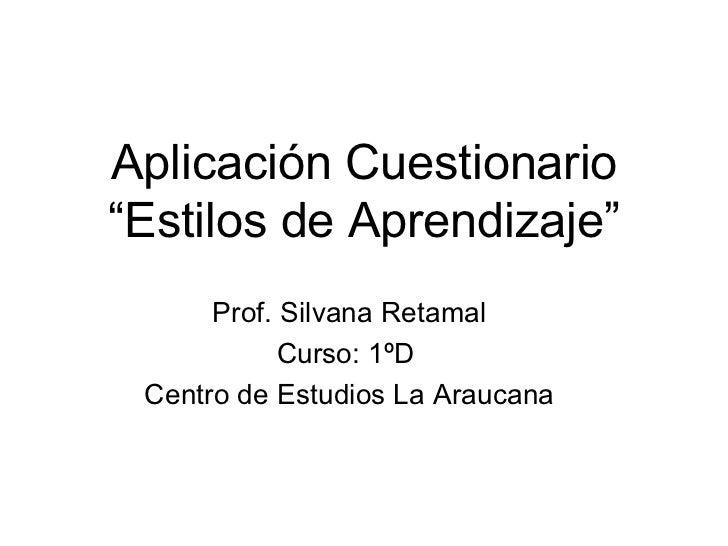 """Aplicación Cuestionario """"Estilos de Aprendizaje"""" Prof. Silvana Retamal Curso: 1ºD  Centro de Estudios La Araucana"""