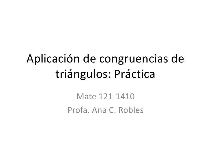 Aplicación de congruencias de triángulos: Práctica<br />Mate 121-1410<br />Profa. Ana C. Robles<br />