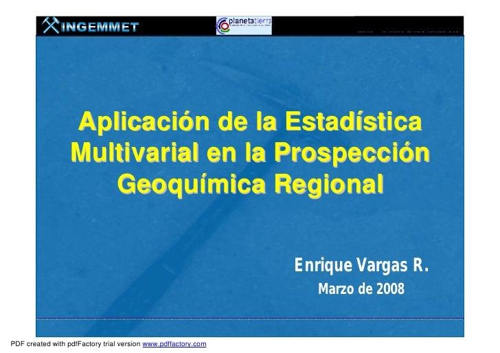 Aplicación de la Estadística                  Multivarial en la Prospección                     Geoquímica Regional       ...