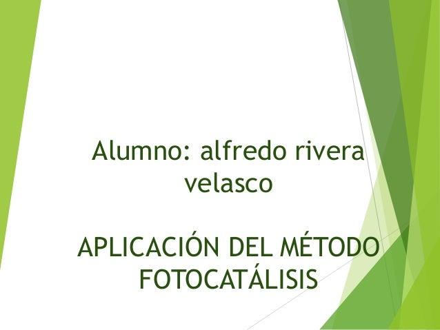 Alumno: alfredo rivera velasco APLICACIÓN DEL MÉTODO FOTOCATÁLISIS
