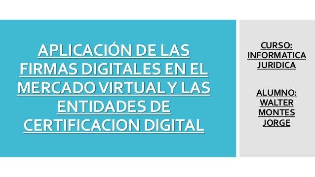 APLICACIÓN DE LAS  FIRMAS DIGITALES EN EL  MERCADO VIRTUAL Y LAS  ENTIDADES DE  CERTIFICACION DIGITAL  CURSO:  INFORMATICA...