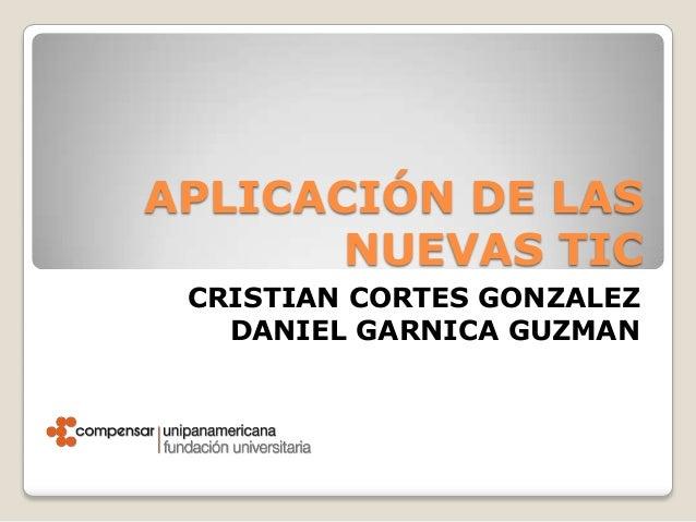APLICACIÓN DE LAS       NUEVAS TIC CRISTIAN CORTES GONZALEZ   DANIEL GARNICA GUZMAN