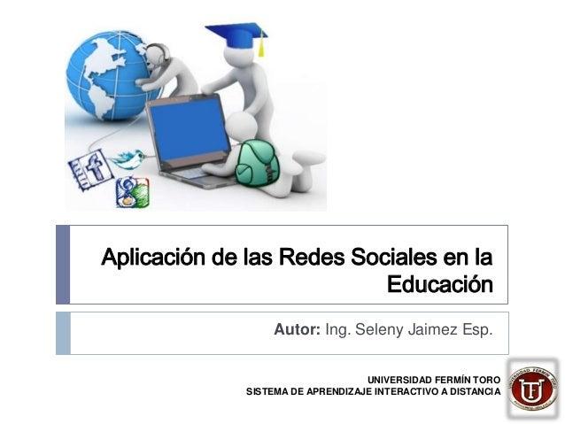Aplicación de las Redes Sociales en la Educación Autor: Ing. Seleny Jaimez Esp. UNIVERSIDAD FERMÍN TORO SISTEMA DE APRENDI...