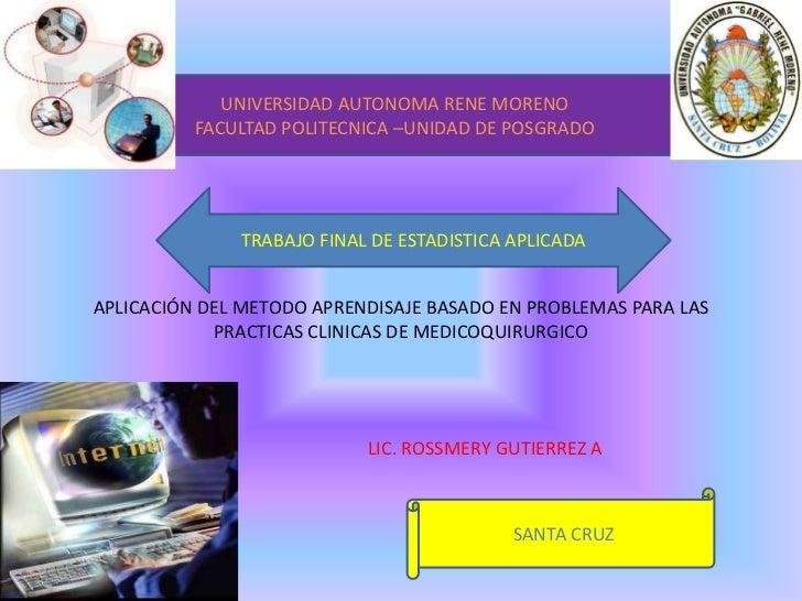 UNIVERSIDAD AUTONOMA RENE MORENO<br />FACULTAD POLITECNICA –UNIDAD DE POSGRADO<br />TRABAJO FINAL DE ESTADISTICA APLICADA<...