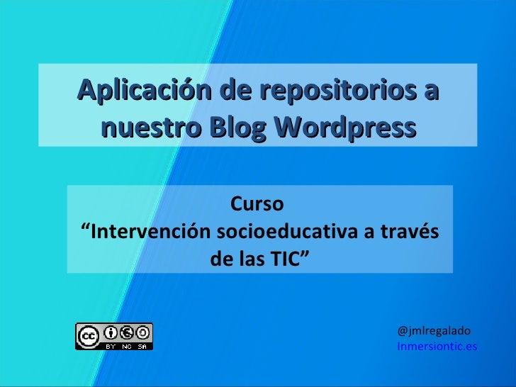 """Aplicación de repositorios a nuestro Blog Wordpress               Curso""""Intervención socioeducativa a través             d..."""