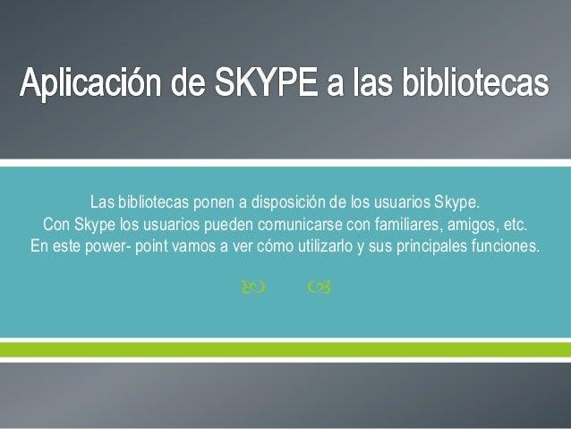 Las bibliotecas ponen a disposición de los usuarios Skype. Con Skype los usuarios pueden comunicarse con familiares, amigo...