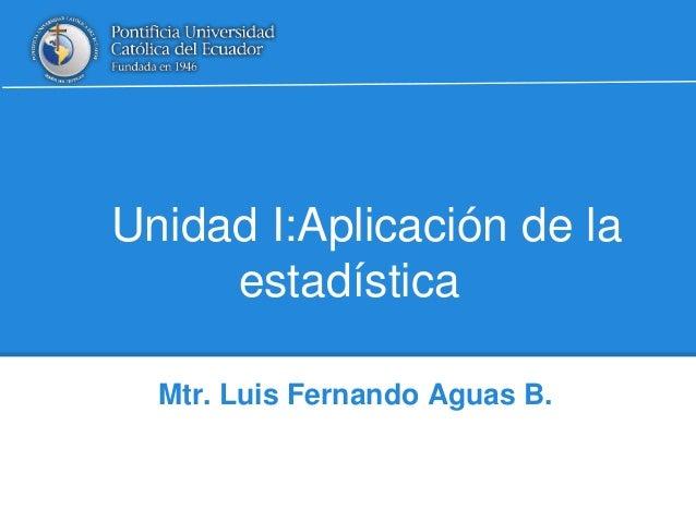 Unidad I:Aplicación de la estadística Mtr. Luis Fernando Aguas B.